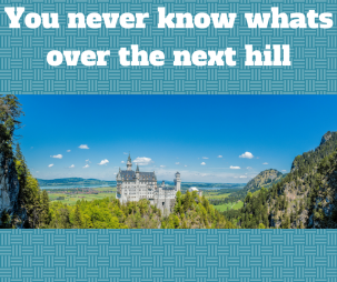 You never know whats over the next hill